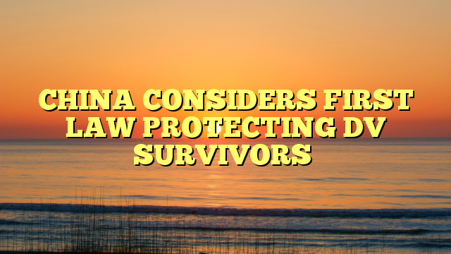 CHINA CONSIDERS FIRST LAW PROTECTING DV SURVIVORS